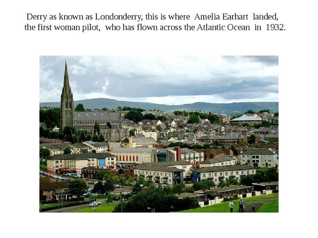Derry as known as Londonderry, this is where Amelia Earhart landed, the firs...