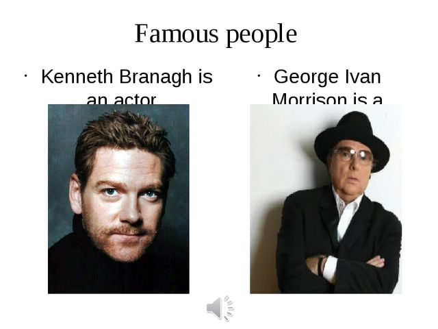 Famous people Kenneth Branagh is an actor. George Ivan Morrison is a singer.