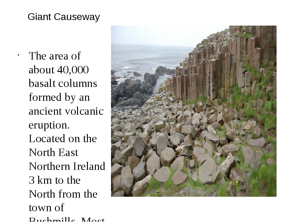 Giant Causeway The area of about 40,000 basalt columns formed by an ancient v...