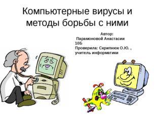 Компьютерные вирусы и методы борьбы с ними Автор: Парамоновой Анастасии 10Б П