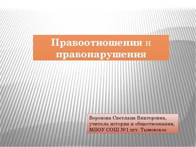 Правоотношения и правонарушения Воронова Светлана Викторовна, учитель истории...