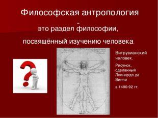 Философская антропология - это раздел философии, посвящённый изучению человек