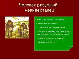 Человек разумный - неандерталец Жил 230-30 тыс. лет назад. Основные признаки: