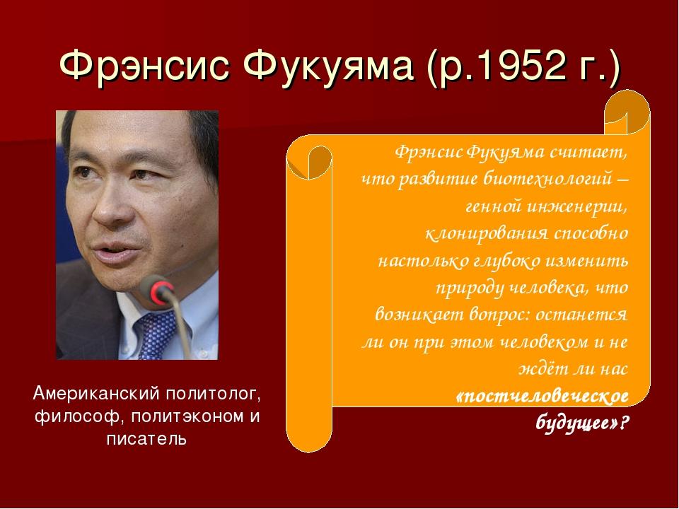 Фрэнсис Фукуяма (р.1952 г.) Американский политолог, философ, политэконом и пи...