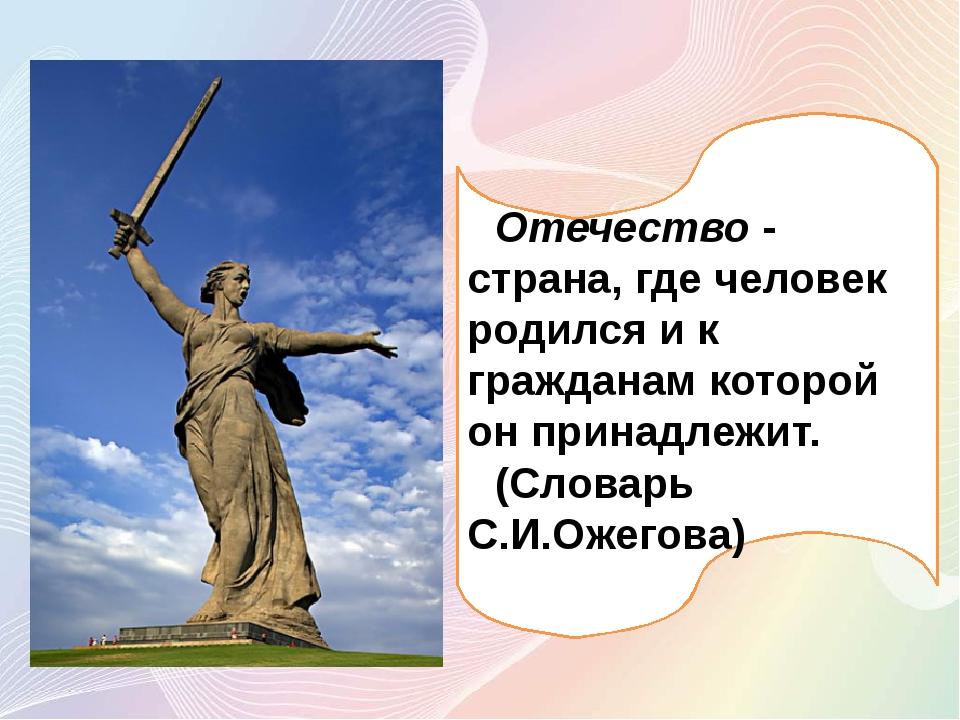 Отечество - страна, где человек родился и к гражданам которой он принадлежит...