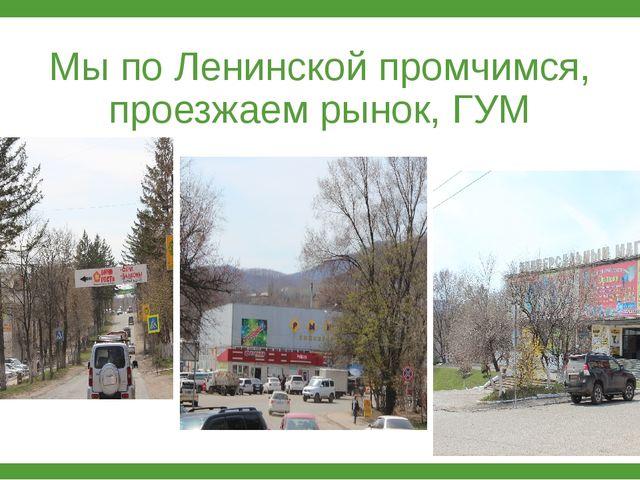 Мы по Ленинской промчимся, проезжаем рынок, ГУМ