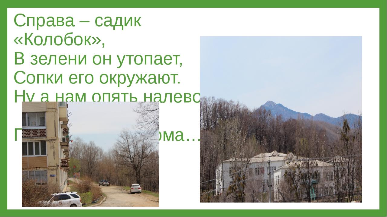 Справа – садик «Колобок», В зелени он утопает, Сопки его окружают. Ну а нам о...