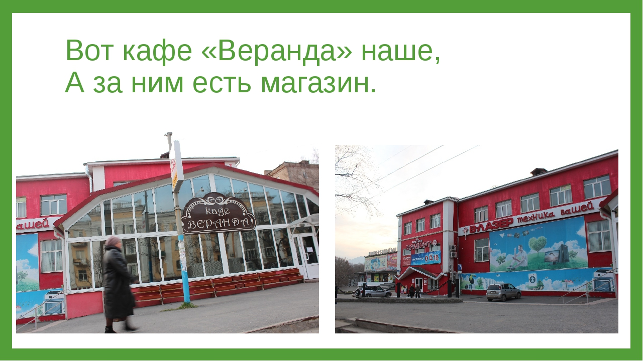 Вот кафе «Веранда» наше, А за ним есть магазин.