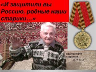 «И защитили вы Россию, родные наши старики…» Поляков Петр Гаврилович (1925-20