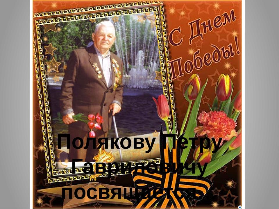 Полякову Петру Гавриловичу посвящается… (1925-2012 гг)