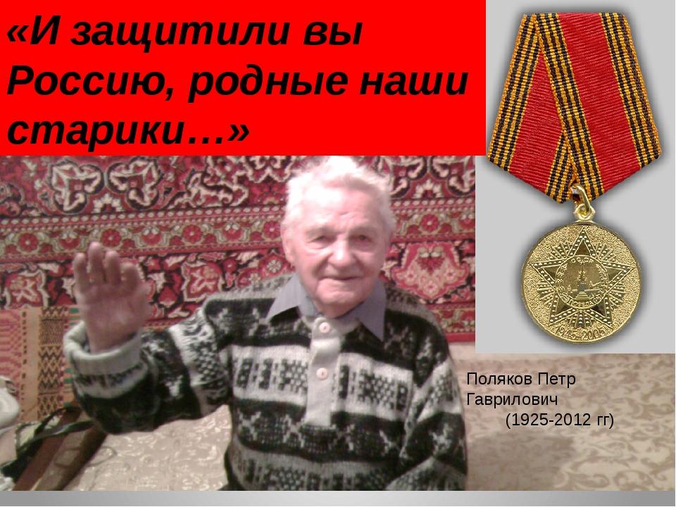 «И защитили вы Россию, родные наши старики…» Поляков Петр Гаврилович (1925-20...