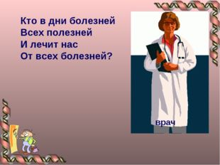 Кто в дни болезней Всех полезней И лечит нас От всех болезней?