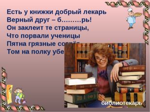 Есть у книжки добрый лекарь Верный друг – б………рь! Он заклеит те страницы, Что