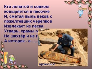 Кто лопатой и совком ковыряется в песочке И, сметая пыль веков с пожелтевших