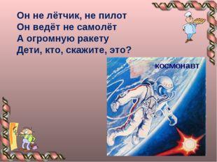 Он не лётчик, не пилот Он ведёт не самолёт А огромную ракету Дети, кто, скажи