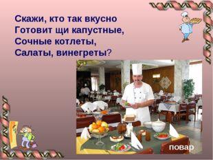 Скажи, кто так вкусно Готовит щи капустные, Сочные котлеты, Салаты, винегреты?