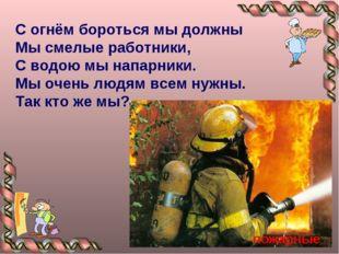 С огнём бороться мы должны Мы смелые работники, С водою мы напарники. Мы очен