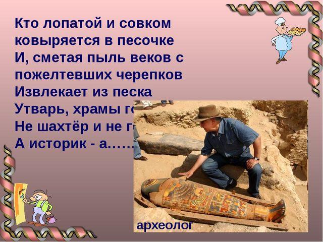 Кто лопатой и совком ковыряется в песочке И, сметая пыль веков с пожелтевших...