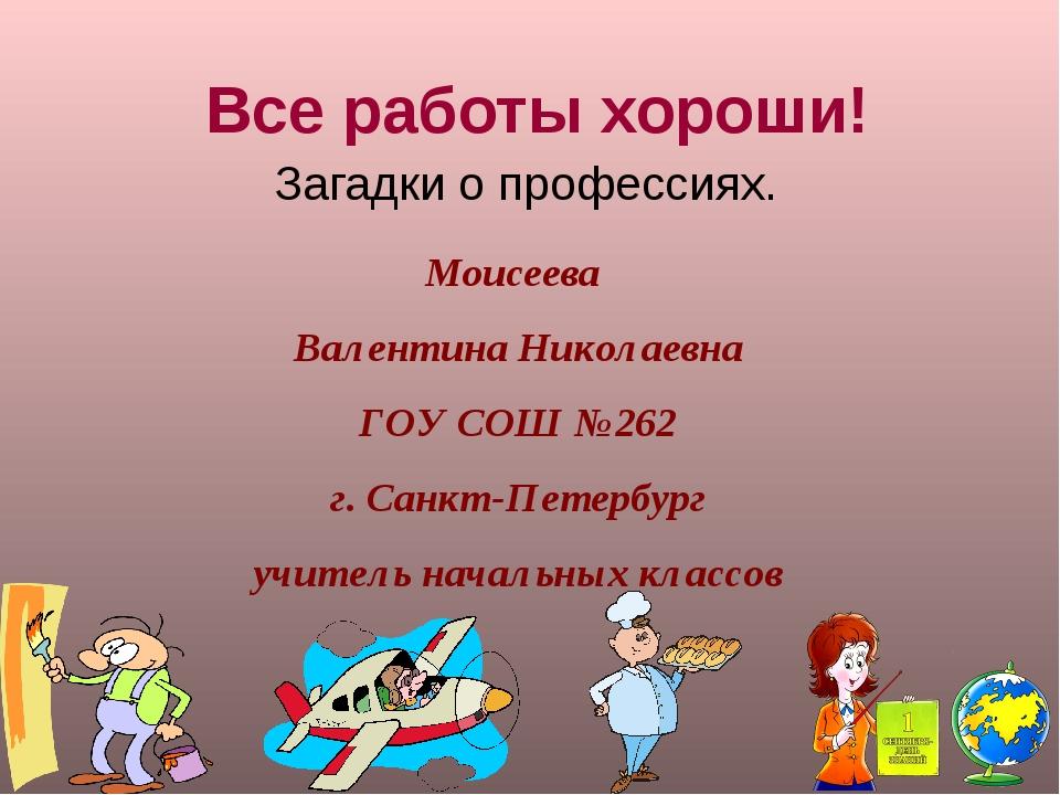 Все работы хороши! Загадки о профессиях. Моисеева Валентина Николаевна ГОУ СО...