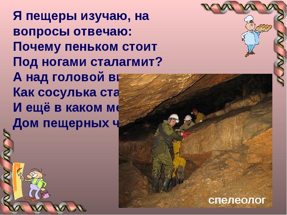 Я пещеры изучаю, на вопросы отвечаю: Почему пеньком стоит Под ногами сталагми...