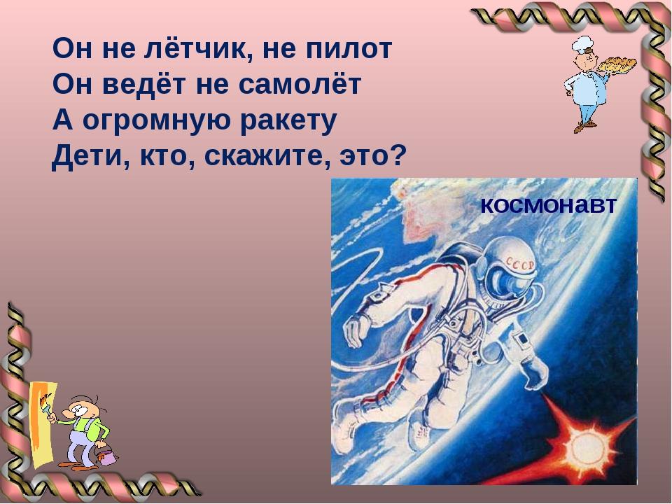 Он не лётчик, не пилот Он ведёт не самолёт А огромную ракету Дети, кто, скажи...