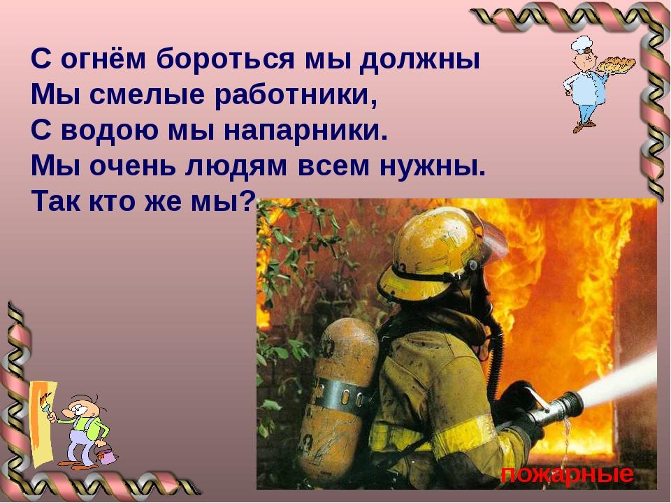 С огнём бороться мы должны Мы смелые работники, С водою мы напарники. Мы очен...
