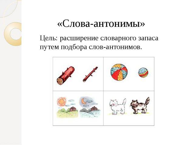 «Слова-антонимы» Цель: расширение словарного запаса путем подбора слов-антони...