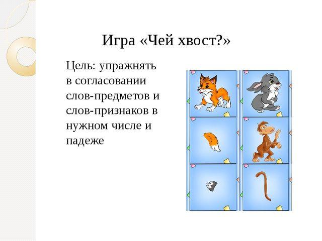 Игра «Чей хвост?» Цель: упражнять в согласовании слов-предметов и слов-призна...