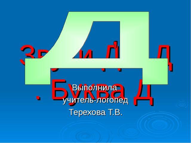 Звуки Д и Д . Буква Д Выполнила учитель-логопед Терехова Т.В.