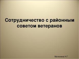 Сотрудничество с районным советом ветеранов Матюнина Н.Г