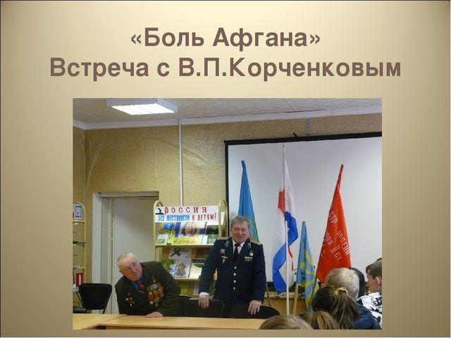 «Боль Афгана» Встреча с В.П.Корченковым