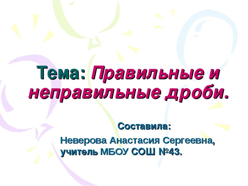 Тема: Правильные и неправильные дроби. Составила: Неверова Анастасия Сергеевн...