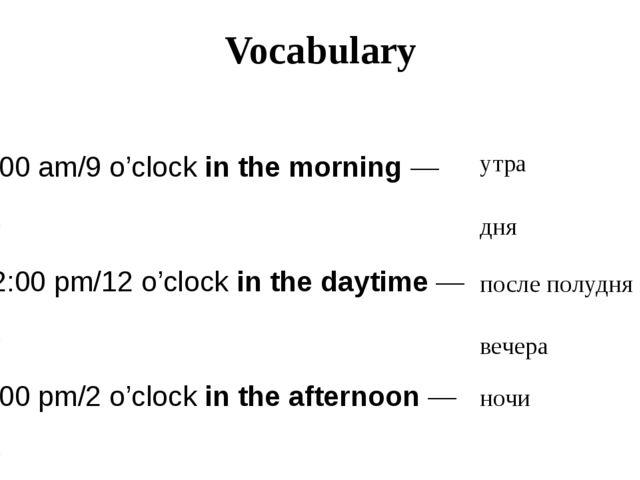 Vocabulary 9:00 am/9 o'clock in the morning — … 12:00 pm/12 o'clock in the da...