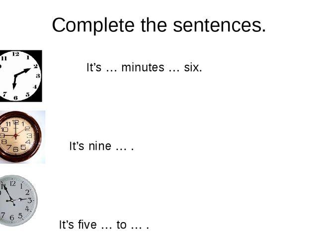 Complete the sentences. It's … minutes … six. It's nine … . It's five … to … .
