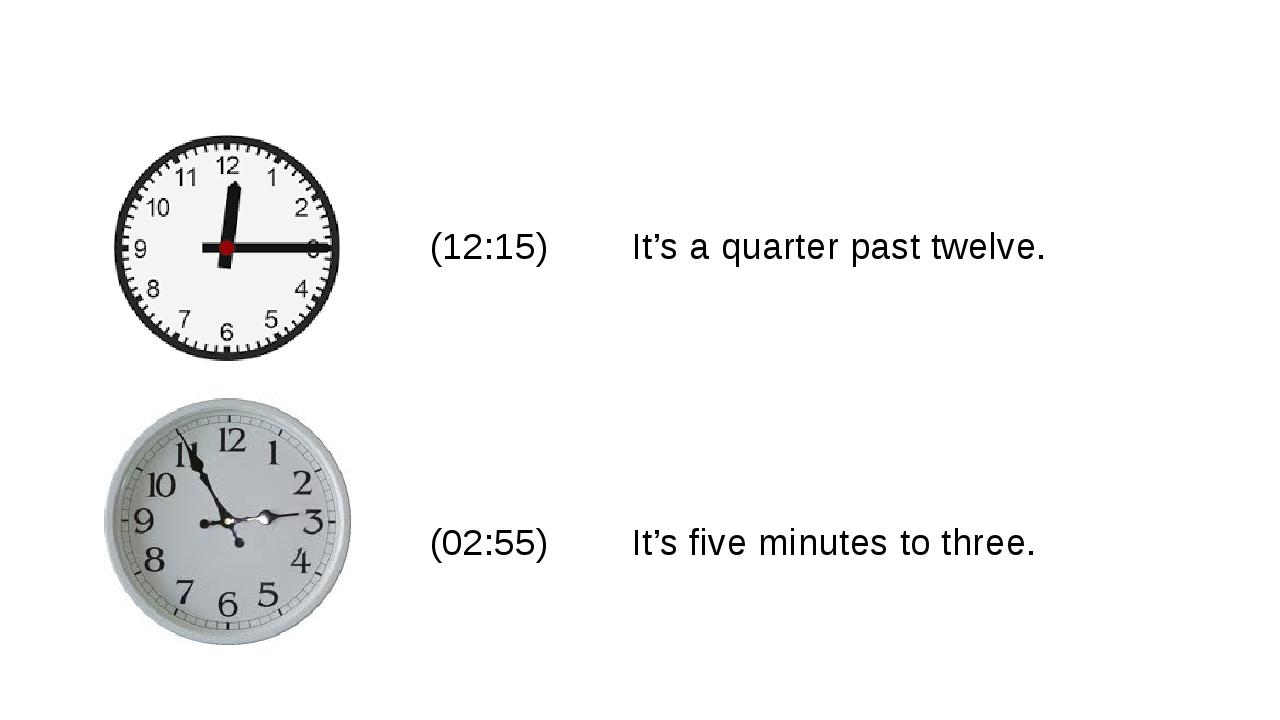 (12:15) It's a quarter past twelve. (02:55) It's five minutes to three.