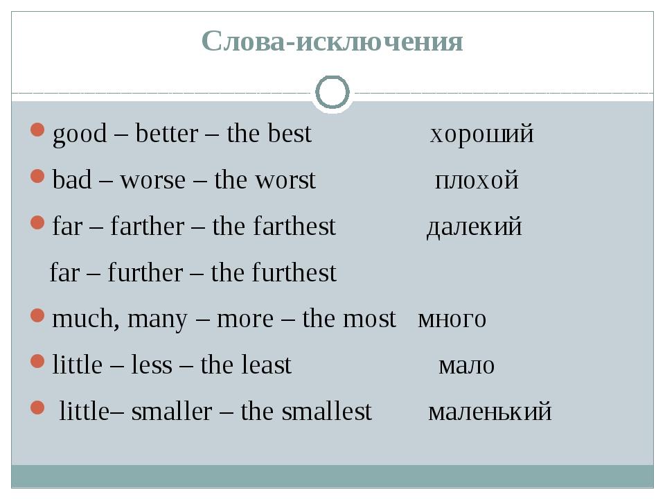 Слова-исключения good – better – the best хороший bad – worse – the worst пло...
