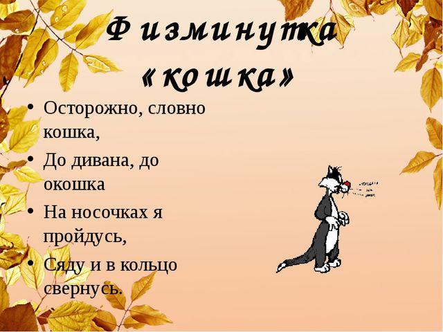 Физминутка «кошка» Осторожно, словно кошка, До дивана, до окошка На носочках...
