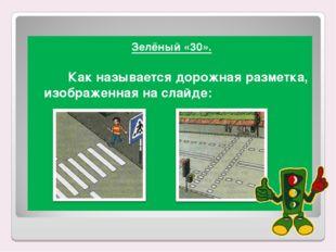 Зелёный «30». Как называется дорожная разметка, изображенная на слайде: