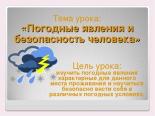 Тема урока: «Погодные явления и безопасность человека» Цель урока: изучить по