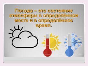 Погода – это состояние атмосферы в определённом месте и в определённое время.