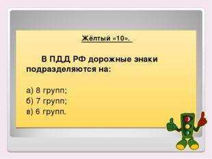 Жёлтый «10». В ПДД РФ дорожные знаки подразделяются на:  а) 8 групп; б)