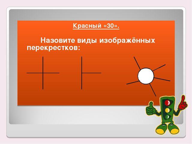 Красный «30». Назовите виды изображённых перекрестков: