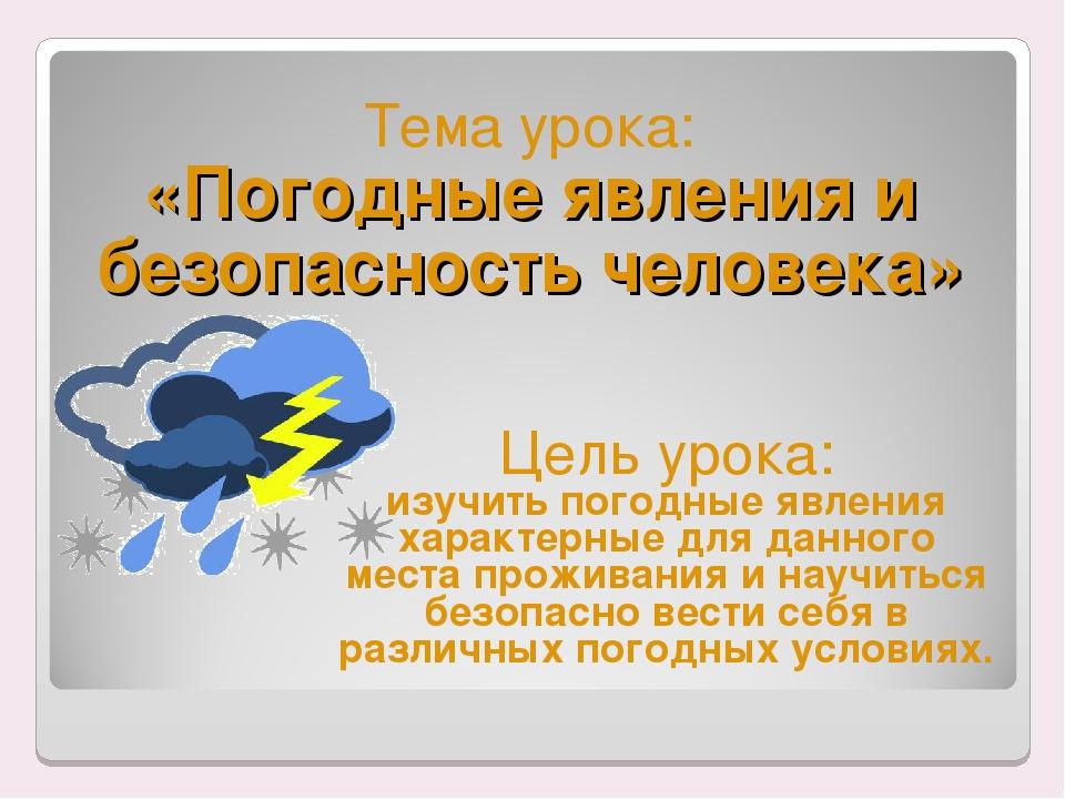 Тема урока: «Погодные явления и безопасность человека» Цель урока: изучить по...