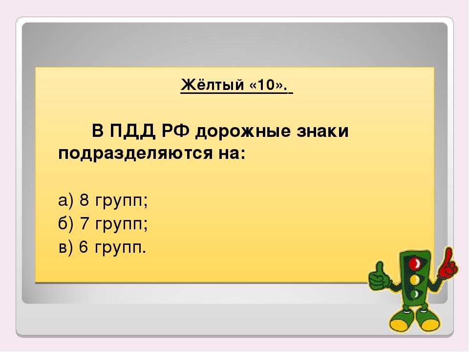 Жёлтый «10». В ПДД РФ дорожные знаки подразделяются на:  а) 8 групп; б)...