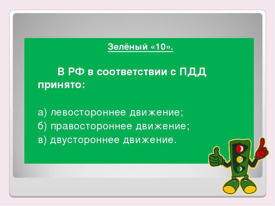 Зелёный «10». В РФ в соответствии с ПДД принято: а) левостороннее движение...