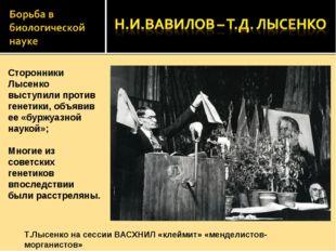 Сторонники Лысенко выступили против генетики, объявив ее «буржуазной наукой»;