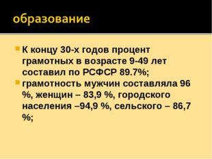 К концу 30-х годов процент грамотных в возрасте 9-49 лет составил по РСФСР 89
