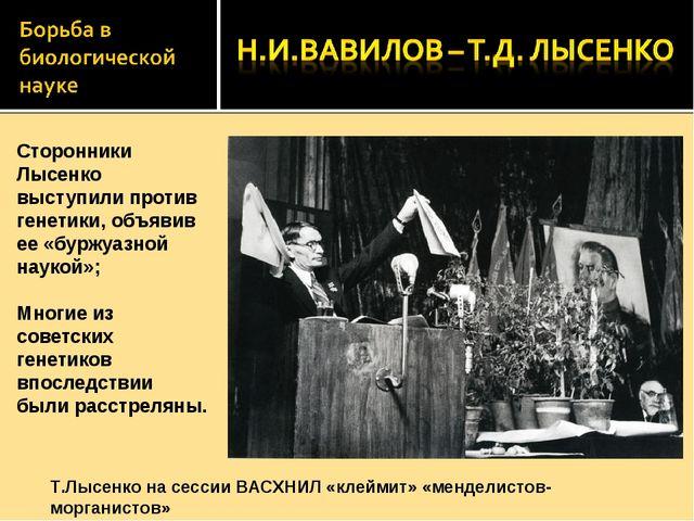 Сторонники Лысенко выступили против генетики, объявив ее «буржуазной наукой»;...