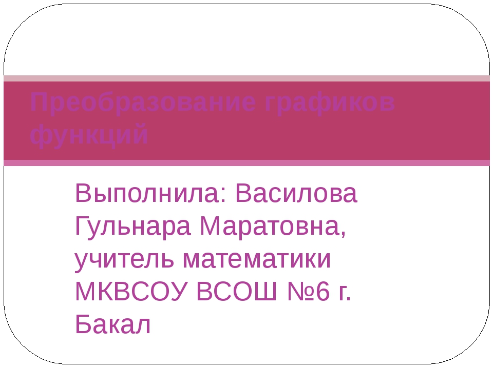 Выполнила: Василова Гульнара Маратовна, учитель математики МКВСОУ ВСОШ №6 г....