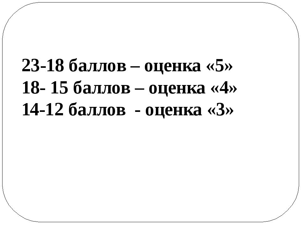 23-18 баллов – оценка «5» 18- 15 баллов – оценка «4» 14-12 баллов - оценка «3»